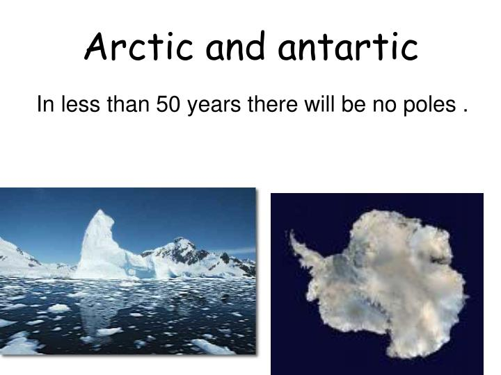 Arctic and antartic