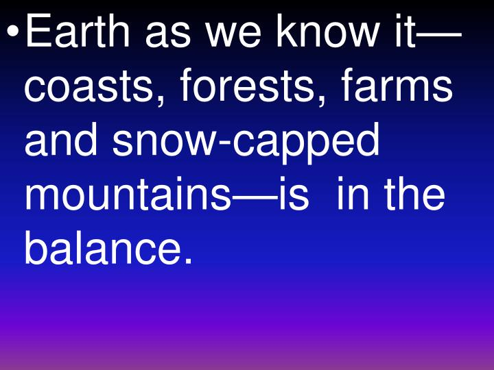 Earth as we know it—coasts, forests, farms and snow-capped mountains—is  in the balance.