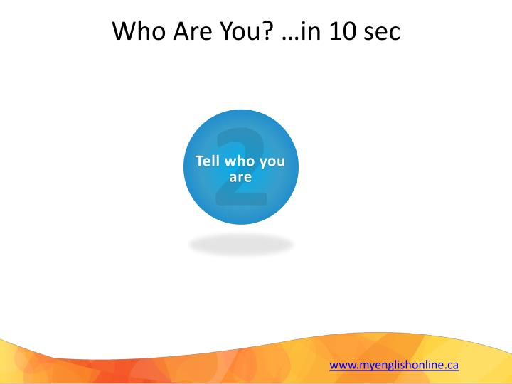 Who Are You? …in 10 sec