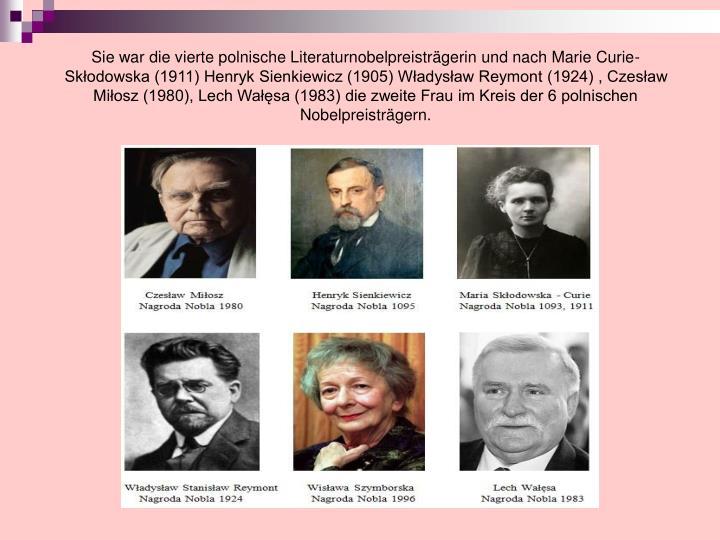 Sie war die vierte polnische Literaturnobelpreisträgerin und nach Marie Curie- Skłodowska (1911) Henryk Sienkiewicz (1905) Władysław Reymont (1924) , Czesław Miłosz (1980), Lech Wałęsa (1983) die zweite Frau im Kreis der 6 polnischen Nobelpreisträgern.