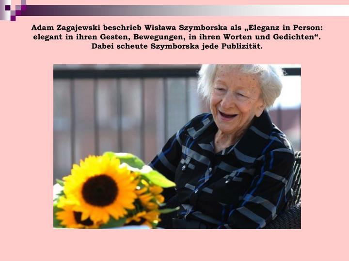 """Adam Zagajewski beschrieb Wisława Szymborska als """"Eleganz in Person: elegant in ihren Gesten, Bewegungen, in ihren Worten und Gedichten"""". Dabei scheute Szymborska jede Publizität."""