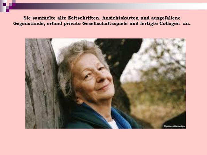 Sie sammelte alte Zeitschriften, Ansichtskarten und ausgefallene Gegenstände, erfand private Gesellschaftsspiele und fertigte Collagen  an.