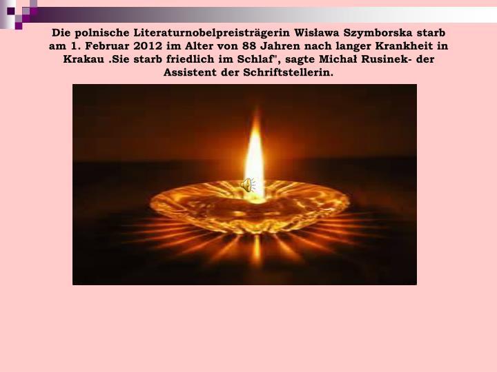 """Die polnische Literaturnobelpreisträgerin Wisława Szymborska starb am 1. Februar 2012 im Alter von 88 Jahren nach langer Krankheit in Krakau .Sie starb friedlich im Schlaf"""", sagte Michał Rusinek- der Assistent der Schriftstellerin."""