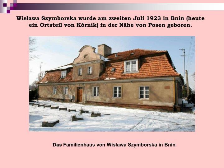 Wisława Szymborska wurde am zweiten Juli 1923 in Bnin (heute ein Ortsteil von Kórnik) in der Nähe von Posen geboren.