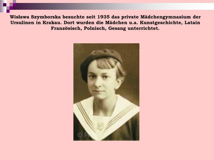 Wisława Szymborska besuchte seit 1935 das private Mädchengymnasium der Ursulinen in Krakau. Dort wurden die Mädchen u.a. Kunstgeschichte, Latain Französisch, Polnisch, Gesang unterrichtet.