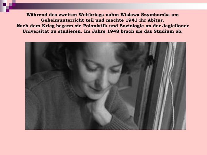Während des zweiten Weltkriegs nahm Wisława Szymborska am Geheimunterricht teil und machte 1941 ihr Abitur.