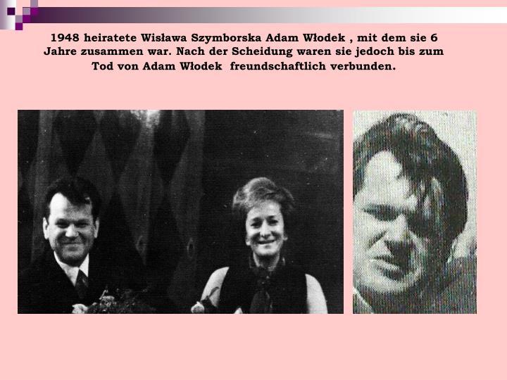1948 heiratete Wisława Szymborska Adam Włodek , mit dem sie 6 Jahre zusammen war. Nach der Scheidung waren sie jedoch bis zum Tod von Adam Włodek  freundschaftlich verbunden
