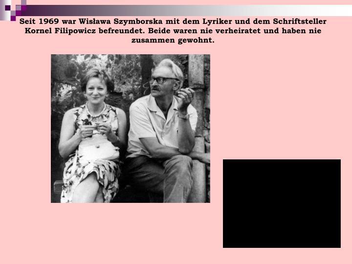 Seit 1969 war Wisława Szymborska mit dem Lyriker und dem Schriftsteller Kornel Filipowicz befreundet. Beide waren nie verheiratet und haben nie zusammen gewohnt.