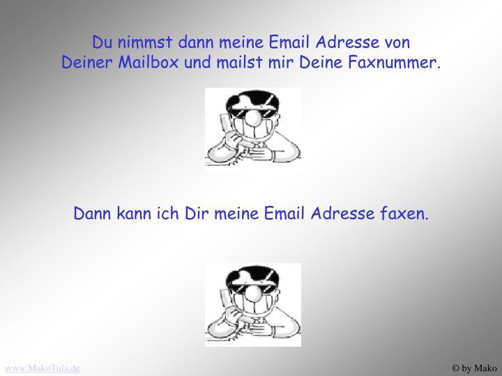 Du nimmst dann meine Email Adresse von