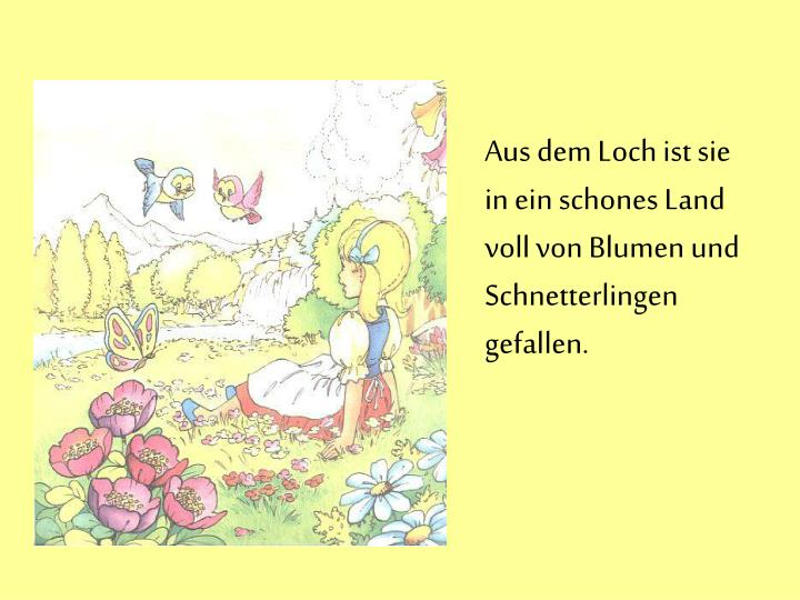 Aus dem Loch ist sie in ein schones Land voll von Blumen und Schnetterlingen gefallen.