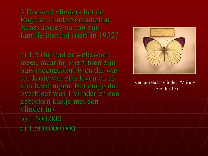 3.Hoeveel vlinders liet de Engelse vlinderverzamelaar James Joicey na aan zijn familie toen hij stierf in 1932?