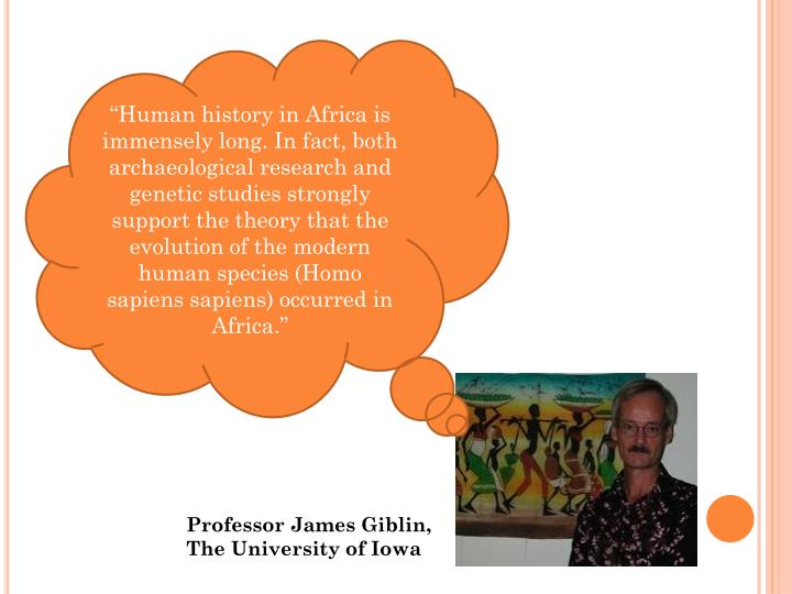 """Human history in Africa is immensely long. In fact, both archaeological research and genetic studies strongly support the theory that the evolution of the modern human species (Homo sapiens sapiens) occurred in Africa."""