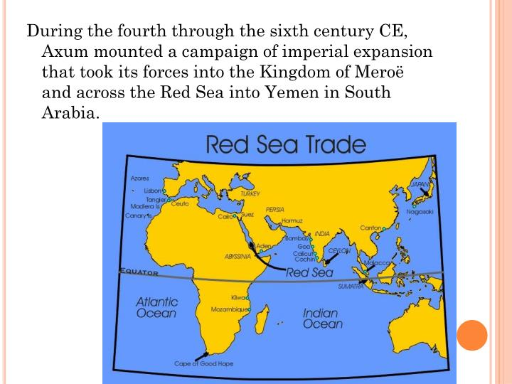 During the fourth through the sixth century CE, Axum mounted a campaign of imperial expansion that took its forces into the Kingdom of Meroë and across the Red Sea into Yemen in South Arabia.