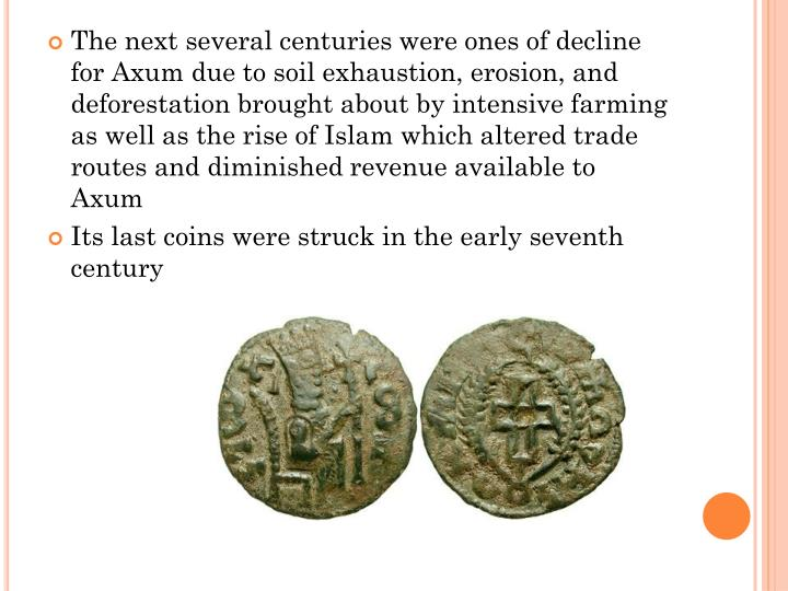 The next several centuries were ones of decline for Axum due to soil exhaustion, erosion, and deforestation brought about by intensive farming as well as the rise of Islam which altered trade routes and diminished revenue available to Axum