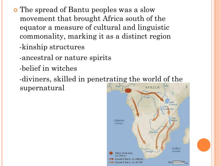 The spread of Bantu peoples was a slow movement that brought Africa south of the equator a measure of cultural and linguistic commonality, marking it as a distinct region
