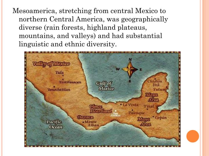 Mesoamerica, stretching from central Mexico to northern Central America, was geographically diverse (rain forests, highland plateaus, mountains, and valleys) and had substantial linguistic and ethnic diversity.