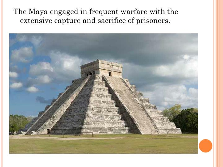 The Maya engaged in frequent warfare with the extensive capture and sacrifice of prisoners.