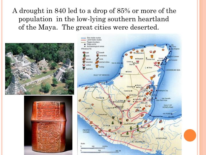 A drought in 840 led to a drop of 85% or more of the population  in the low-lying southern heartland of the Maya.  The great cities were deserted.