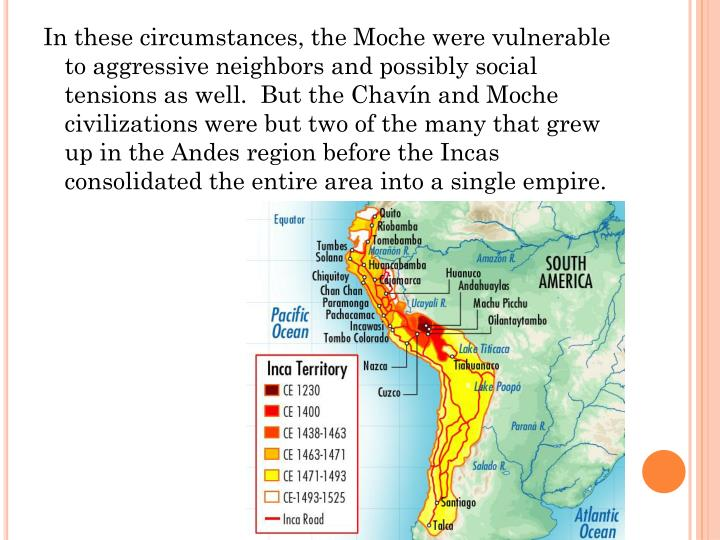 In these circumstances, the Moche were vulnerable to aggressive neighbors and possibly social tensions as well.  But the Chavín and Moche civilizations were but two of the many that grew up in the Andes region before the Incas consolidated the entire area into a single empire.