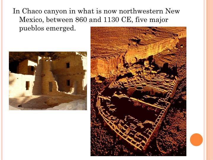 In Chaco canyon in what is now northwestern New Mexico, between 860 and 1130 CE, five major pueblos emerged.