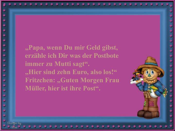 Papa, wenn Du mir Geld gibst, erzhle ich Dir was der Postbote immer zu Mutti sagt.                  Hier sind zehn Euro, also los!  Fritzchen: Guten Morgen Frau Mller, hier ist ihre Post.