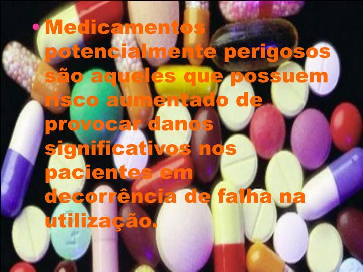Medicamentos potencialmente perigosos são aqueles que possuem risco aumentado de provocar danos significativos nos pacientes em decorrência de falha na utilização.