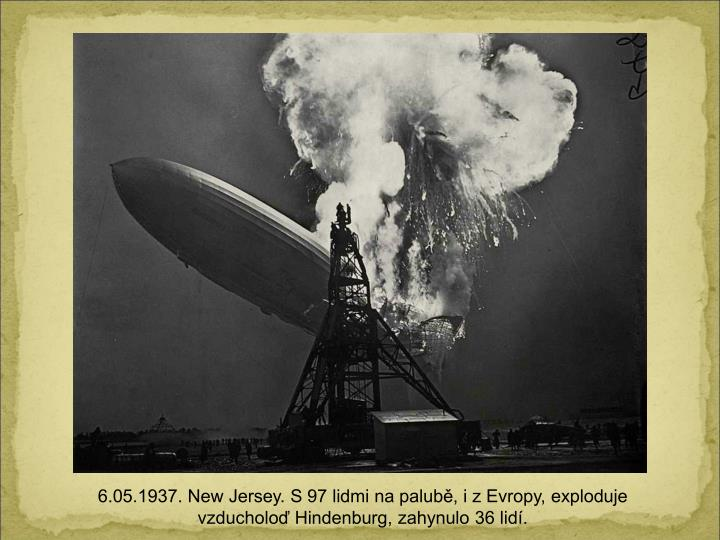 6.05.1937. New Jersey. S 97 lidmi na palub, i z Evropy, exploduje vzducholo Hindenburg, zahynulo 36 lid.