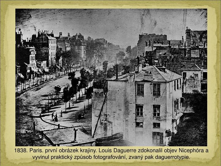 1838. Paris. prvn obrzek krajiny. Louis Daguerre zdokonalil objev Nicephra a vyvinul praktick zpsob fotografovn, zvan pak daguerrotypie.