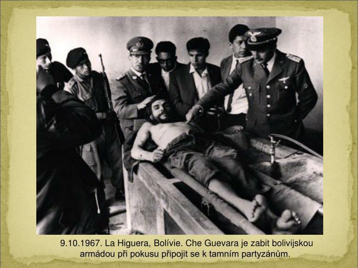 9.10.1967. La Higuera, Bolvie. Che Guevara je zabit bolivijskou armdou pi pokusu pipojit se k tamnm partyznm.