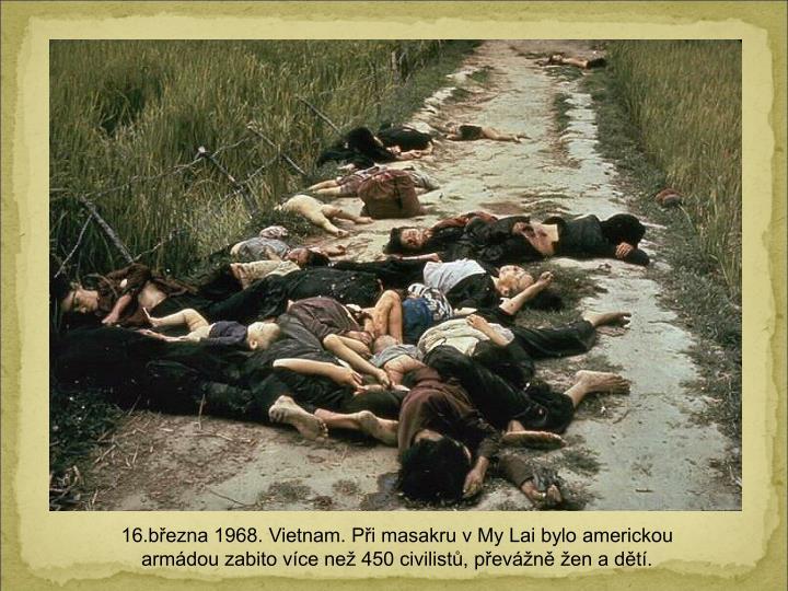 16.bezna 1968. Vietnam. Pi masakru v My Lai bylo americkou armdou zabito vce ne 450 civilist, pevn en a dt.