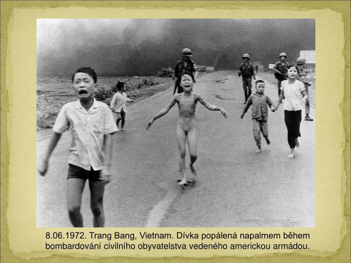 8.06.1972. Trang Bang, Vietnam. Dvka poplen napalmem bhem bombardovn civilnho obyvatelstva vedenho americkou armdou.