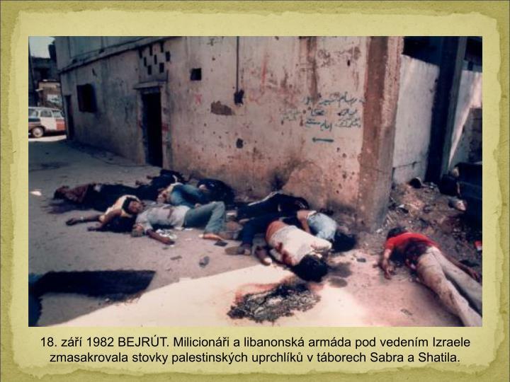 18. z 1982 BEJRT. Milicioni a libanonsk armda pod vedenm Izraele zmasakrovala stovky palestinskch uprchlk v tborech Sabra a Shatila.