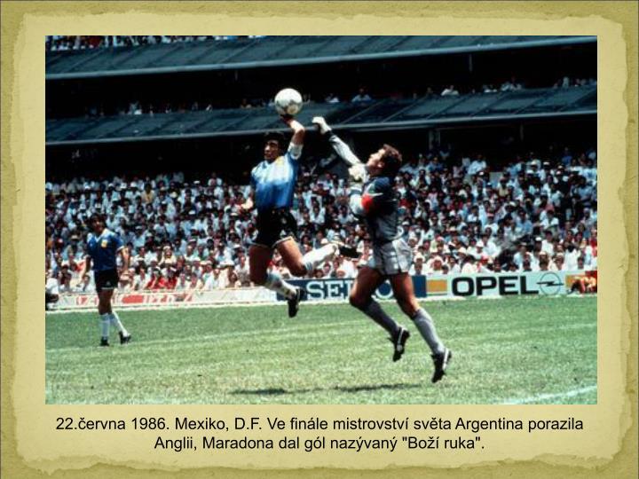 """22.ervna 1986. Mexiko, D.F. Ve finle mistrovstv svta Argentina porazila Anglii, Maradona dal gl nazvan """"Bo ruka""""."""