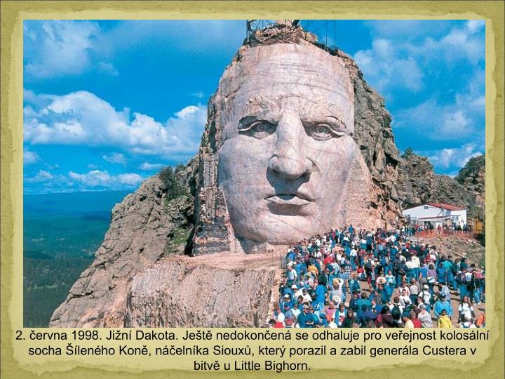 2. ervna 1998. Jin Dakota. Jet nedokonen se odhaluje pro veejnost kolosln socha lenho Kon, nelnka Sioux, kter porazil a zabil generla Custera v bitv u Little Bighorn.