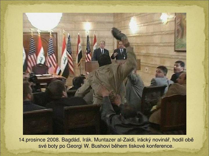 14.prosince 2008. Bagdd, Irk. Muntazer al-Zaidi, irck novin, hodil ob sv boty po Georgi