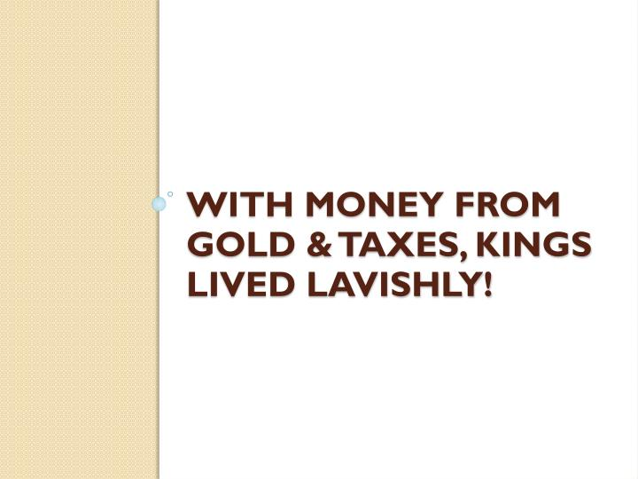 With money from gold & taxes, kings lived lavishly!