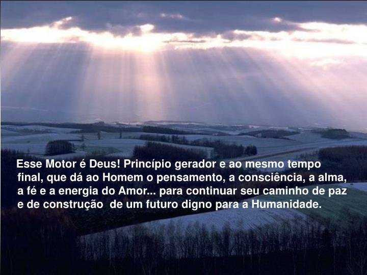 Esse Motor  Deus! Princpio gerador e ao mesmo tempo final, que d ao Homem o pensamento, a conscincia, a alma, a f e a energia do Amor... para continuar seu caminho de paz e de construo  de um futuro digno para a Humanidade.
