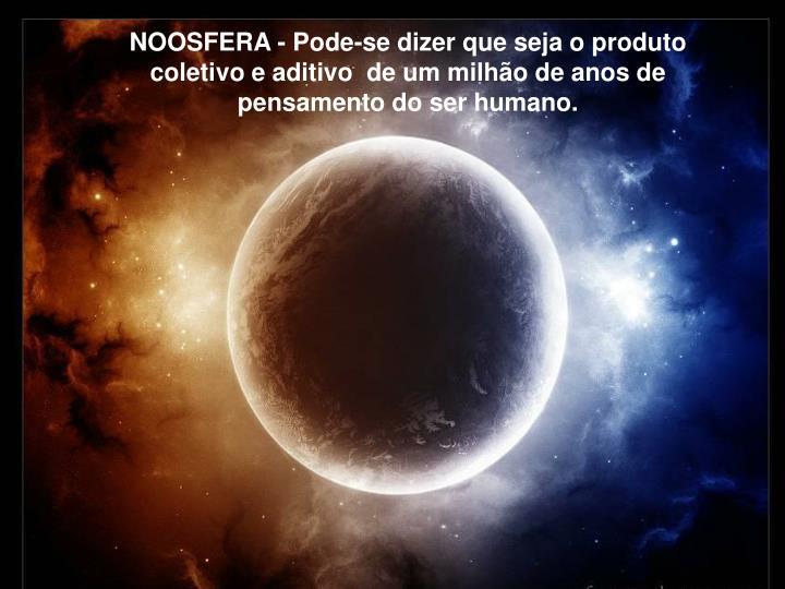 NOOSFERA - Pode-se dizer que seja o produto coletivo e aditivo  de um milho de anos de pensamento do ser humano.