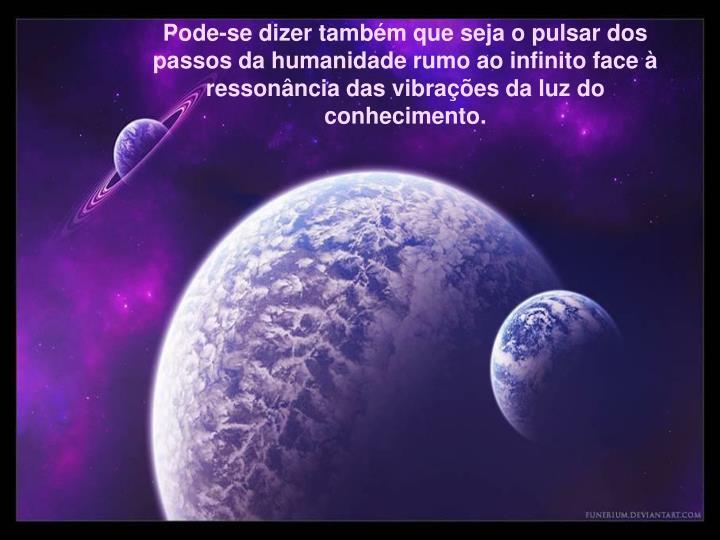 Pode-se dizer tambm que seja o pulsar dos passos da humanidade rumo ao infinito face  ressonncia das vibraes da luz do conhecimento.