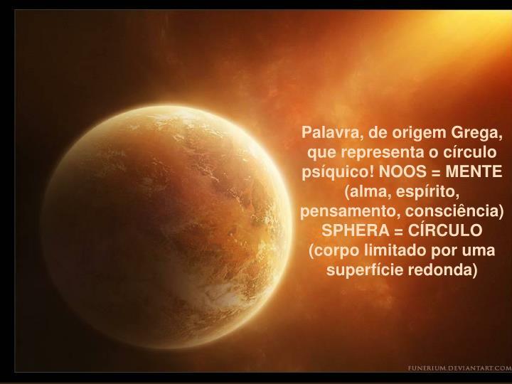 Palavra, de origem Grega, que representa o crculo psquico! NOOS = MENTE (alma, esprito, pensamento, conscincia) SPHERA = CRCULO (corpo limitado por uma superfcie redonda)