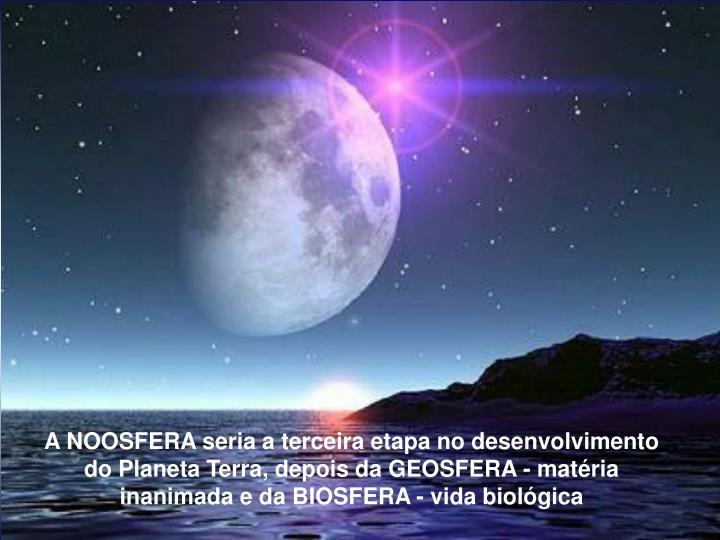 A NOOSFERA seria a terceira etapa no desenvolvimento do Planeta Terra, depois da GEOSFERA - matria inanima-da e da BIOSFERA - vida biolgica