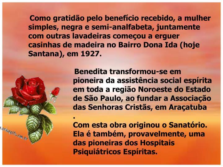Como gratidão pelo benefício recebido, a mulher simples, negra e semi-analfabeta, juntamente com outras lavadeiras começou a erguer casinhas de madeira no Bairro Dona Ida (hoje Santana), em 1927.