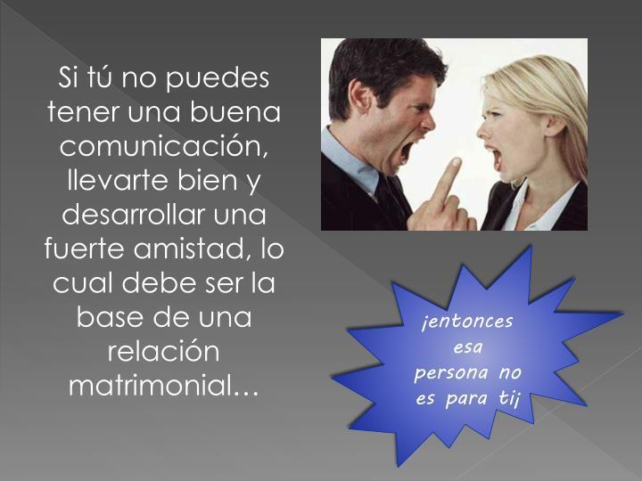 Si tú no puedes tener una buena comunicación, llevarte bien y desarrollar una fuerte amistad, lo cual debe ser la base de una relación matrimonial…