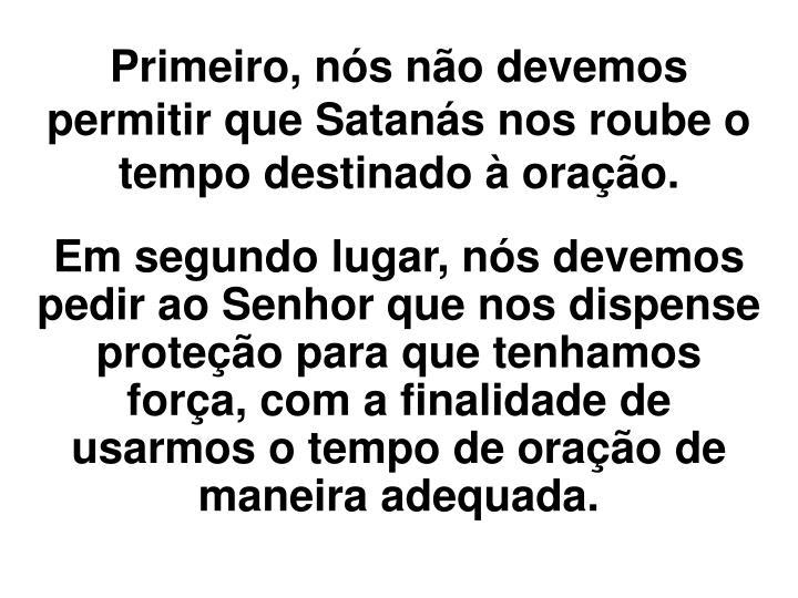 Primeiro, nós não devemos permitir que Satanás nos roube o tempo destinado à oração.