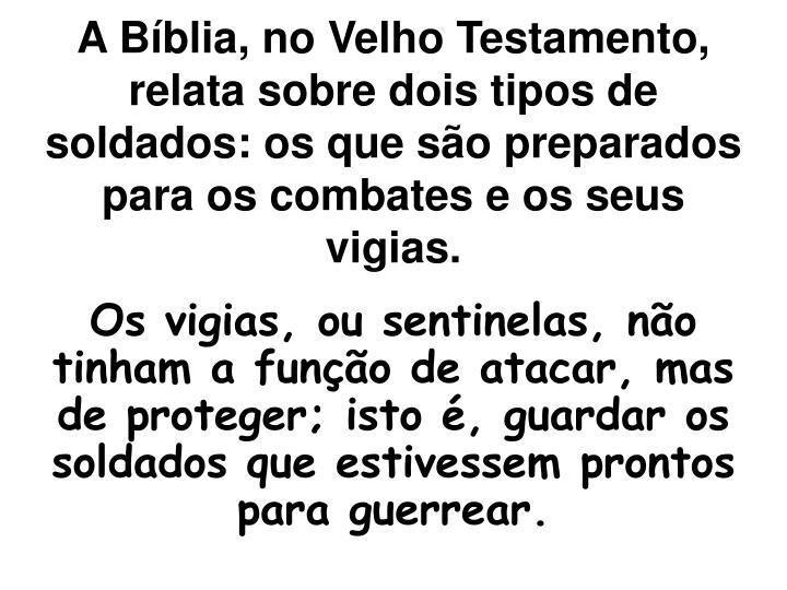 A Bíblia, no Velho Testamento, relata sobre dois tipos de soldados: os que são preparados para os combates e os seus vigias.