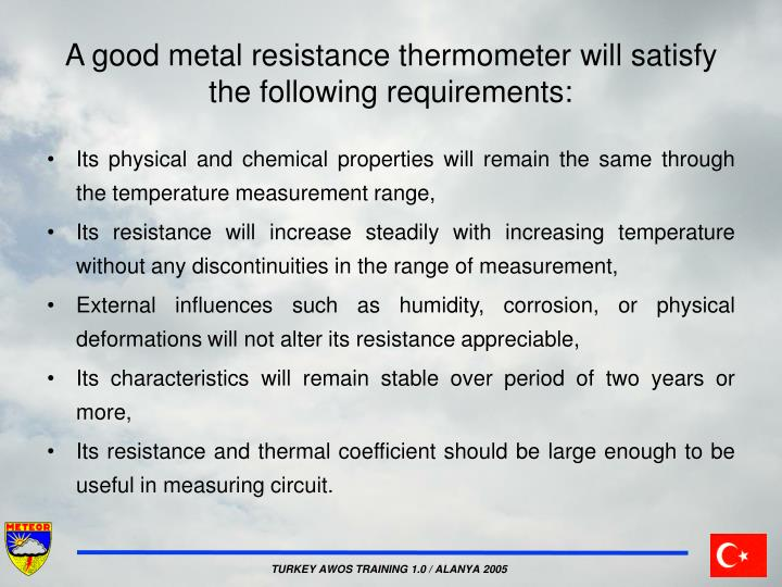 A good metal resistance thermometer will satisfy the following requirements: