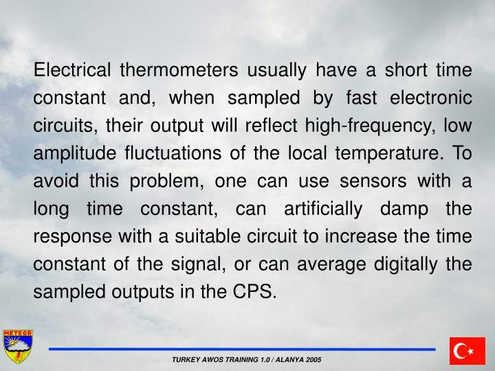Electrical thermometers usually have a short time constant and, when sampled by fast electronic circuits, their output will reflect high-frequency, low amplitude fluctuations of the local temperature. To avoid this problem, one can use sensors with a long time constant, can artificially damp the response with a suitable circuit to increase the time constant of the signal, or can average digitally the sampled outputs in the CPS.