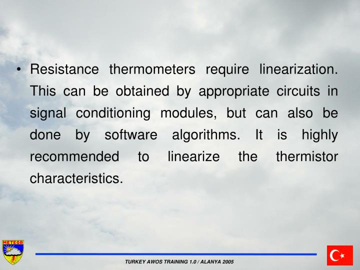 Resistance thermometers require linearization. This can be obtained by appropriate circuits in signal conditioning modules, but can also be done by software algorithms. It is highly recommended to linearize the thermistor characteristics.