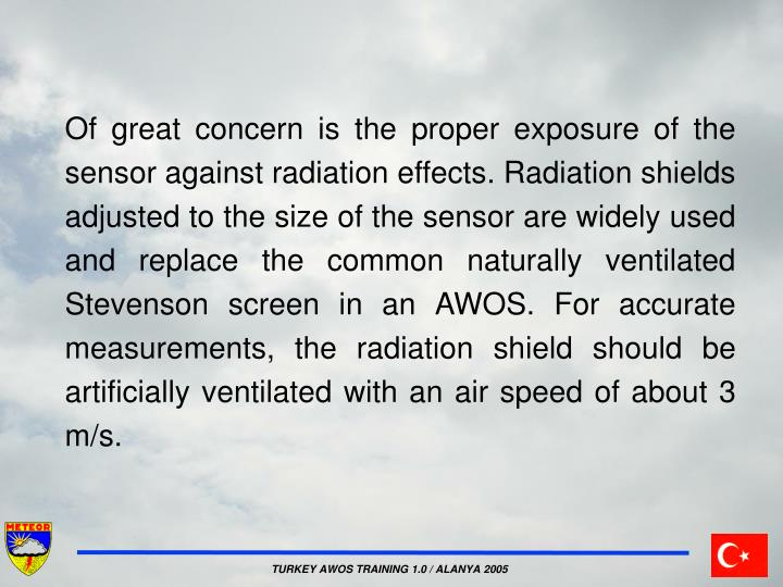 Of great concern is the proper exposure of the sensor against radiation effects. Radiation shields adjusted to the size of the sensor are widely used and replace the common naturally ventilated Stevenson screen in an AWOS. For accurate measurements, the radiation shield should be artificially ventilated with an air speed of about 3 m/s.