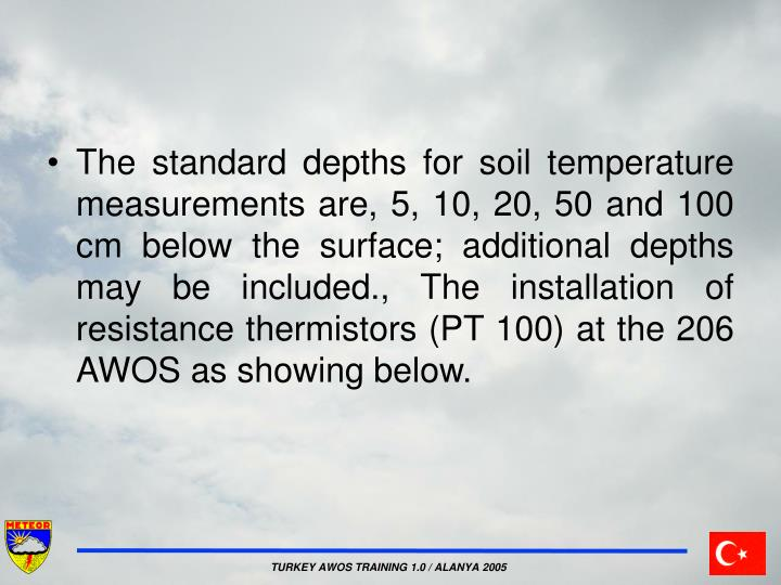 The standard depths for soil temperature measurements are, 5, 10, 20, 50 and 100 cm below the surface; additional depths may be included., The installation of resistance thermistors (PT 100) at the 206 AWOS as showing below.